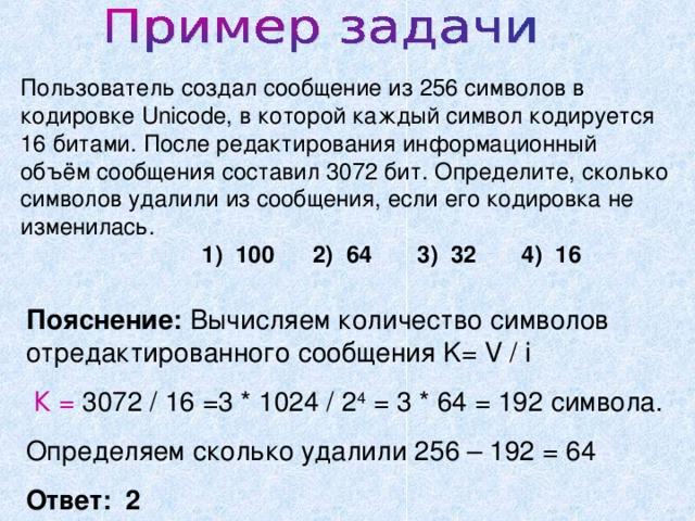 Пользователь создал сообщение из 256 символов в кодировке Unicode, в которой каждый символ кодируется 16 битами. После редактирования информационный объём сообщения составил 3072 бит. Определите, сколько символов удалили из сообщения, если его кодировка не изменилась.  1) 100 2) 64 3) 32 4) 16 Пояснение: Вычисляем количество символов отредактированного сообщения K= V / i  К = 3072 / 16 =3 * 1024 / 2 4 = 3 * 64 = 192 символа. Определяем сколько удалили 256 – 192 = 64 Ответ: 2