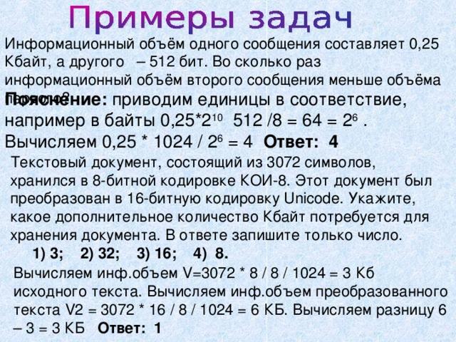 Информационный объём одного сообщения составляет 0,25 Кбайт, а другого – 512 бит. Во сколько раз информационный объём второго сообщения меньше объёма первого? Пояснение: приводим единицы в соответствие, например в байты 0,25*2 10 512 /8 = 64 = 2 6 . Вычисляем 0,25 * 1024 / 2 6 = 4 Ответ: 4 Текстовый документ, состоящий из 3072 символов, хранился в 8-битной кодировке КОИ-8. Этот документ был преобразован в 16-битную кодировку Unicode. Укажите, какое дополнительное количество Кбайт потребуется для хранения документа. В ответе запишите только число.  1) 3; 2) 32; 3) 16; 4) 8. Вычисляем инф.объем V=3072 * 8 / 8 / 1024 = 3 Кб исходного текста. Вычисляем инф.объем преобразованного текста V2 = 3072 * 16 / 8 / 1024 = 6 КБ. Вычисляем разницу 6 – 3 = 3 КБ Ответ: 1