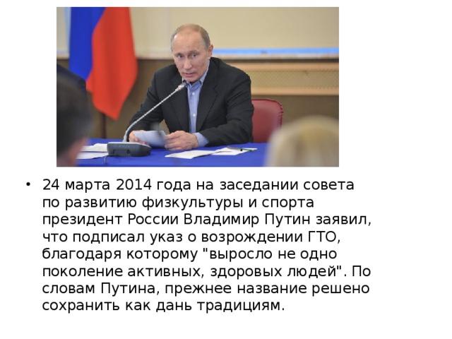 24 марта 2014 года на заседании совета по развитию физкультуры и спорта президент России Владимир Путин заявил, что подписал указ о возрождении ГТО, благодаря которому
