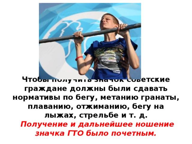 Чтобы получить значок советские граждане должны были сдавать нормативы по бегу, метанию гранаты, плаванию, отжиманию, бегу на лыжах, стрельбе и т. д.   Получение и дальнейшее ношение значка ГТО было почетным.