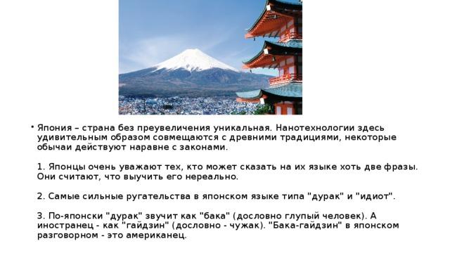 Япония – страна без преувеличения уникальная. Нанотехнологии здесь удивительным образом совмещаются с древними традициями, некоторые обычаи действуют наравне с законами.   1. Японцы очень уважают тех, кто может сказать на их языке хоть две фразы. Они считают, что выучить его нереально.   2. Самые сильные ругательства в японском языке типа