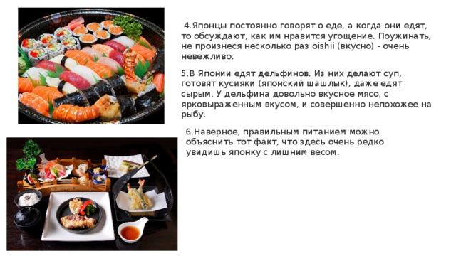 4.Японцы постоянно говорят о еде, а когда они едят, то обсуждают, как им нравится угощение. Поужинать, не произнеся несколько раз oishii (вкусно) - очень невежливо.   5.В Японии едят дельфинов. Из них делают суп, готовят кусияки (японский шашлык), даже едят сырым. У дельфина довольно вкусное мясо, с ярковыраженным вкусом, и совершенно непохожее на рыбу. 6.Наверное, правильным питанием можно объяснить тот факт, что здесь очень редко увидишь японку с лишним весом.