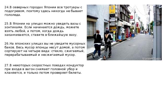 24.В северных городах Японии все тротуары с подогревом, поэтому здесь никогда не бывает гололеда. 25.В Японии на улицах можно увидеть вазы с зонтиками. Если начинается дождь, можете взять любой, а потом, когда дождь заканчивается, ставите в ближайшую вазу. 26.На японских улицах вы не увидите мусорных баков. Весь мусор японцы несут домой, а потом сортируют на четыре вида: стекло, сжигаемый, перерабатываемый и несжигаемый мусор. 27.В некоторых скоростных поездах кондуктор при входе в вагон снимает головной убор и кланяется, и только потом проверяет билеты.