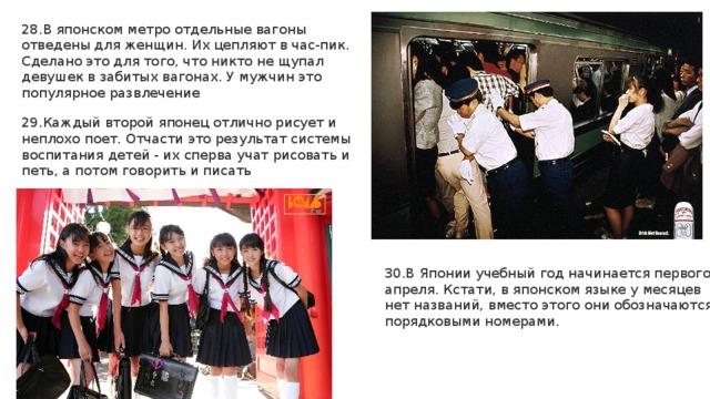 28.В японском метро отдельные вагоны отведены для женщин. Их цепляют в час-пик. Сделано это для того, что никто не щупал девушек в забитых вагонах. У мужчин это популярное развлечение 29.Каждый второй японец отлично рисует и неплохо поет. Отчасти это результат системы воспитания детей - их сперва учат рисовать и петь, а потом говорить и писать 30.В Японии учебный год начинается первого апреля. Кстати, в японском языке у месяцев нет названий, вместо этого они обозначаются порядковыми номерами.