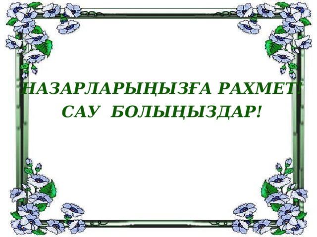 НАЗАРЛАРЫҢЫЗҒА РАХМЕТ!  САУ БОЛЫҢЫЗДАР!
