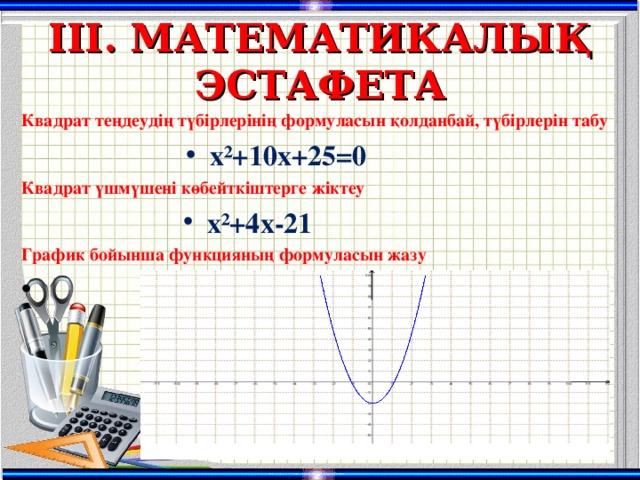 ІІІ. МАТЕМАТИКАЛЫ Қ ЭСТАФЕТА Квадрат теңдеудің түбірлерінің формуласын қолданбай, түбірлерін табу х ²+10х+25=0 Квадрат үшмүшені көбейткіштерге жіктеу х ²+4х-21 График бойынша функцияның формуласын жазу