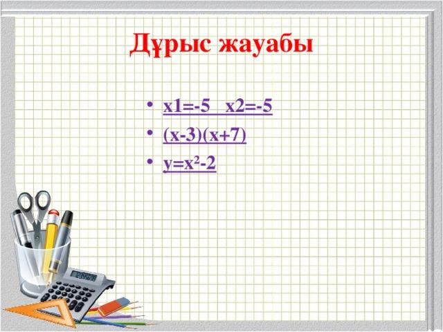 Дұрыс жауабы х1=-5 х2=-5 (х-3)(х+7) у=х²-2