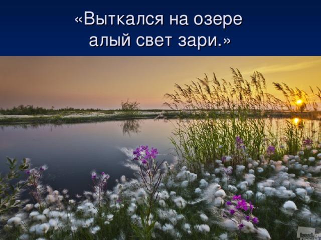 «Выткался на озере  алый свет зари.»