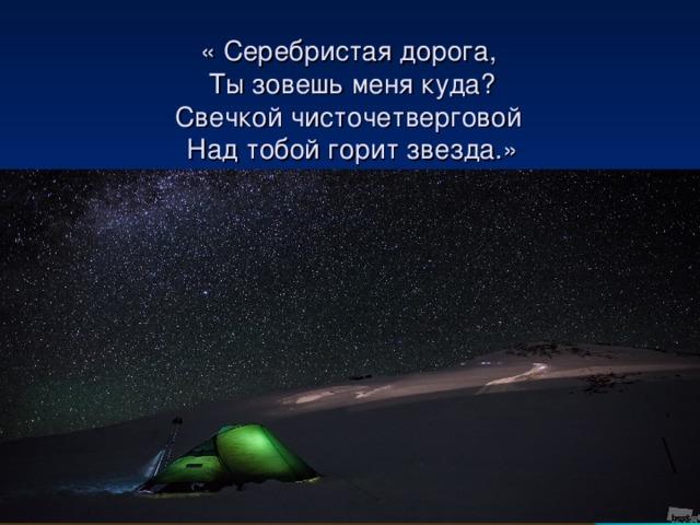 « Серебристая дорога,  Ты зовешь меня куда?  Свечкой чисточетверговой  Над тобой горит звезда.»