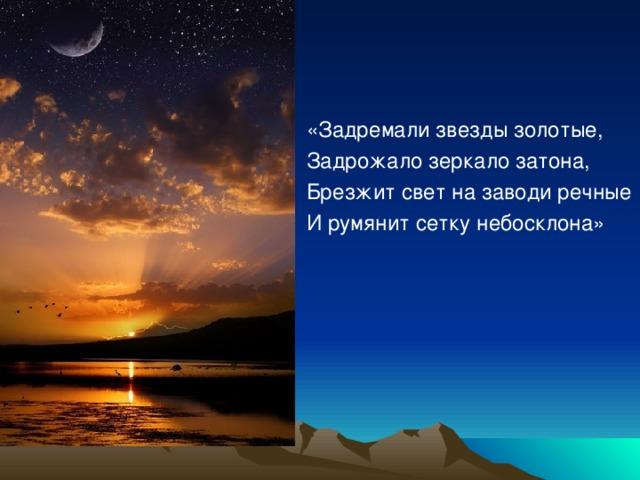 «Задремали звезды золотые, Задрожало зеркало затона, Брезжит свет на заводи речные И румянит сетку небосклона»