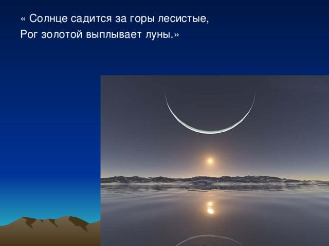 « Солнце садится за горы лесистые, Рог золотой выплывает луны.»