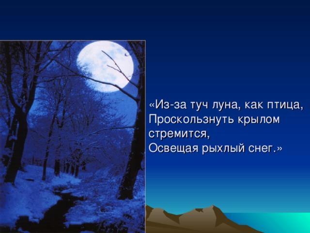 «Из-за туч луна, как птица,  Проскользнуть крылом стремится,  Освещая рыхлый снег.»