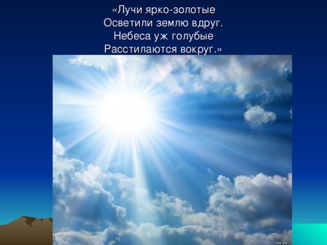 «Лучи ярко-золотые  Осветили землю вдруг.  Небеса уж голубые  Расстилаются вокруг.»