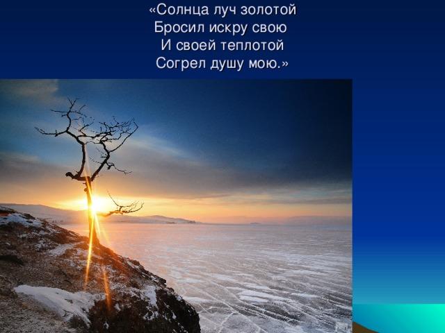 «Солнца луч золотой  Бросил искру свою  И своей теплотой  Согрел душу мою.»