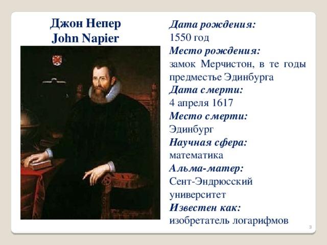 Джон Непер John Napier Дата рождения:  1550 год Место рождения: замок Мерчистон, в те годы предместье Эдинбурга Дата смерти:  4 апреля 1617 Место смерти:  Эдинбург Научная сфера:  математика Альма-матер:  Сент-Эндрюсский университет Известен как:  изобретатель логарифмов