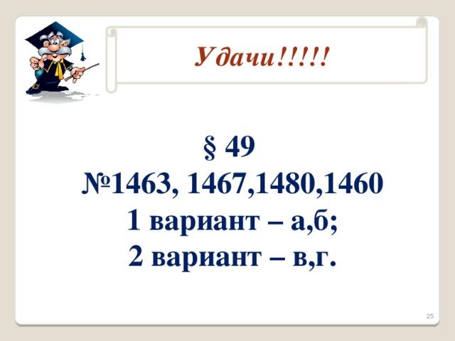 Домашнее задание Удачи!!!!! § 49 № 1463, 1467,1480,1460 1 вариант – а,б; 2 вариант – в,г. 25