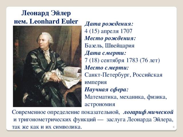 Леонард Эйлер нем. Leonhard Euler Дата рождения:  4 (15) апреля 1707 Место рождения:  Базель, Швейцария Дата смерти:  7 (18) сентября 1783 (76 лет) Место смерти:  Санкт-Петербург, Российская империя Научная сфера:  Математика, механика, физика, астрономия Современное определение показательной, логарифмической и тригонометрических функций — заслуга Леонарда Эйлера, так же как и их символика.