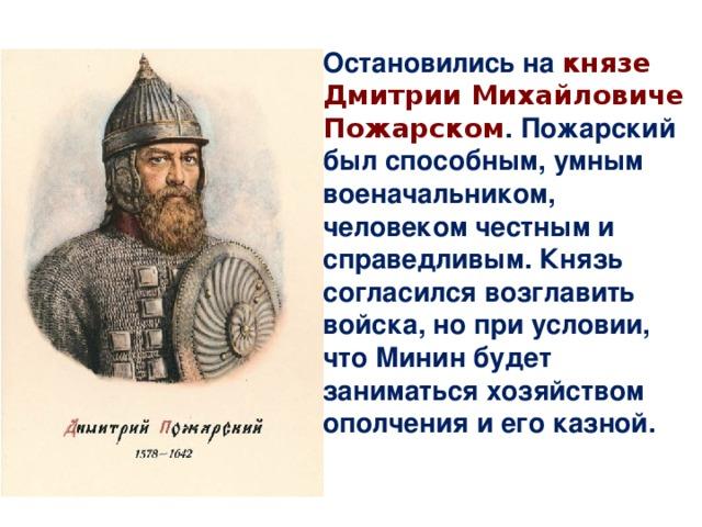 Остановились на князе Дмитрии Михайловиче Пожарском . Пожарский был способным, умным военачальником, человеком честным и справедливым. Князь согласился возглавить войска, но при условии, что Минин будет заниматься хозяйством ополчения и его казной.