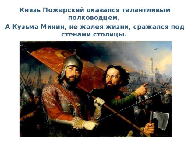Князь Пожарский оказался талантливым полководцем. А Кузьма Минин, не жалея жизни, сражался под стенами столицы.