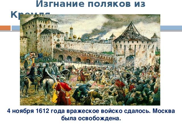 Изгнание поляков из Кремля 4 ноября 1612 года вражеское войско сдалось. Москва была освобождена.