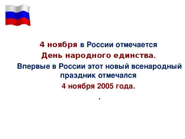 4 ноября в России отмечается  День народного единства . Впервые в России этот новый всенародный праздник отмечался 4 ноября 2005 года . .