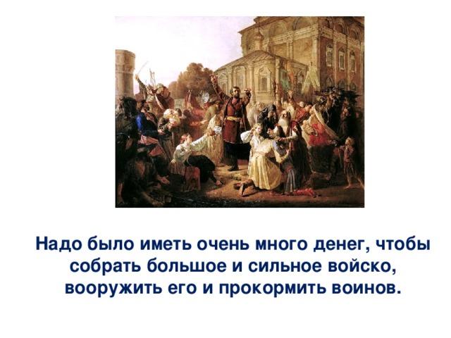 Надо было иметь очень много денег, чтобы собрать большое и сильное войско, вооружить его и прокормить воинов.