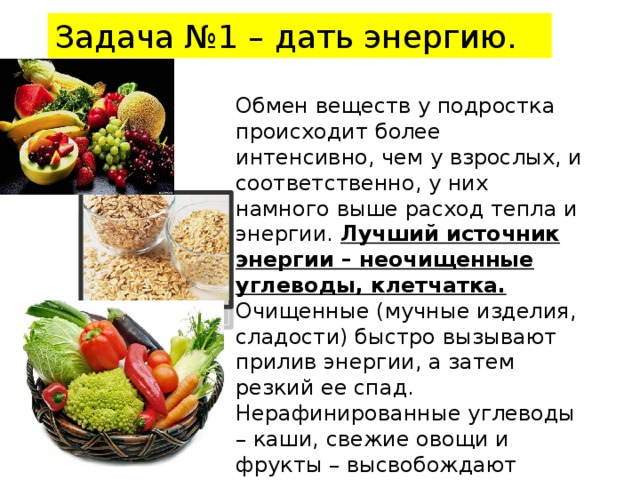 Задача №1 – дать энергию. Обмен веществ у подростка происходит более интенсивно, чем у взрослых, и соответственно, у них намного выше расход тепла и энергии. Лучший источник энергии – неочищенные углеводы, клетчатка. Очищенные (мучные изделия, сладости) быстро вызывают прилив энергии, а затем резкий ее спад. Нерафинированные углеводы – каши, свежие овощи и фрукты – высвобождают энергию постепенно.