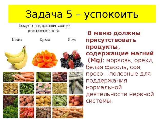 Задача 5 – успокоить  В меню должны присутствовать продукты, содержащие магний (Mg) : морковь, орехи, белая фасоль, соя, просо – полезные для поддержания нормальной деятельности нервной системы.