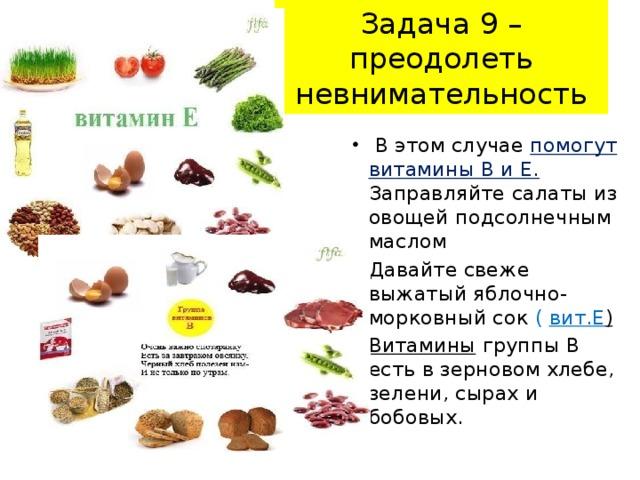 Задача 9 – преодолеть невнимательность  В этом случае помогут витамины В и Е. Заправляйте салаты из овощей подсолнечным маслом Давайте свеже выжатый яблочно-морковный сок ( вит.Е )  Витамины группы В есть в зерновом хлебе, зелени, сырах и бобовых.