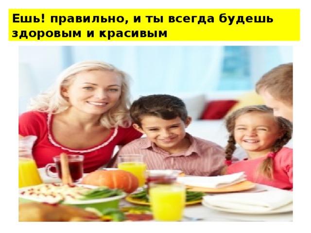 Ешь! правильно, и ты всегда будешь здоровым и красивым