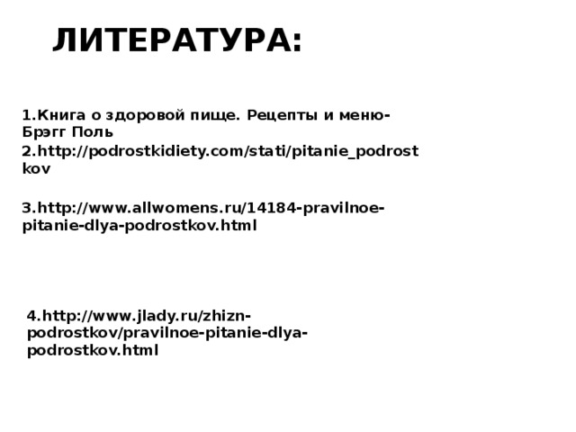 Литература: 1.Книга о здоровой пище. Рецепты и меню- Брэгг Поль 2.http://podrostkidiety.com/stati/pitanie_podrostkov 3.http://www.allwomens.ru/14184-pravilnoe-pitanie-dlya-podrostkov.html 4.http://www.jlady.ru/zhizn-podrostkov/pravilnoe-pitanie-dlya-podrostkov.html