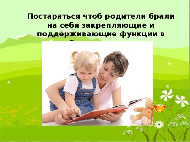 Постараться чтоб родители брали на себя закрепляющие и поддерживающие функции в работе над речью.