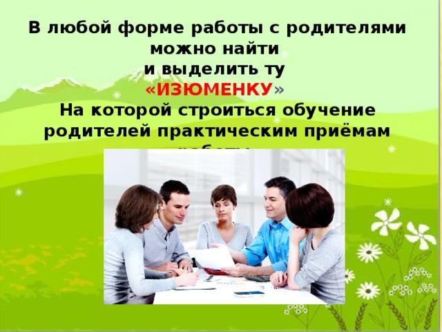 В любой форме работы с родителями можно найти и выделить ту «ИЗЮМЕНКУ » На которой строиться обучение родителей практическим приёмам работы.