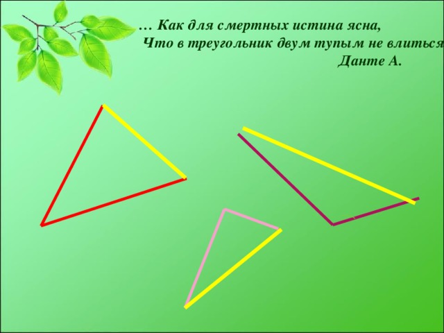 … Как для смертных истина ясна,  Что в треугольник двум тупым не влиться.  Данте А.