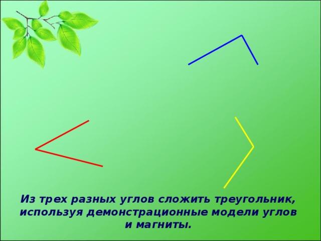 Из трех разных углов сложить треугольник,  используя демонстрационные модели углов и магниты.