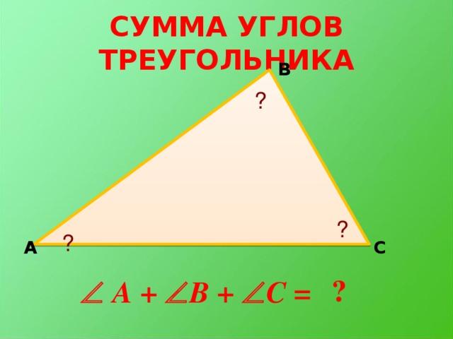 СУММА УГЛОВ ТРЕУГОЛЬНИКА В ? ? ? А С ?   A +  B +  C =