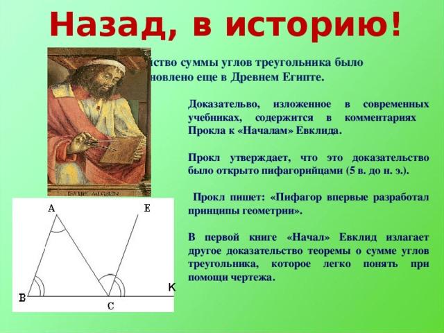 Назад, в историю! Свойство суммы углов треугольника было установлено еще в Древнем Египте. Доказательво, изложенное в современных учебниках, содержится в комментариях Прокла к «Началам» Евклида.  Прокл утверждает, что это доказательство было открыто пифагорийцами (5 в. до н. э.).   Прокл пишет: «Пифагор впервые разработал принципы геометрии».  В первой книге «Начал» Евклид излагает другое доказательство теоремы о сумме углов треугольника, которое легко понять при помощи чертежа.  К