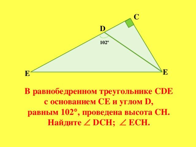 С D 102º E Е В равнобедренном треугольнике CDE  с основанием СЕ и углом D, равным 102  , проведена высота СН. Найдите  DСН;  ЕСН.