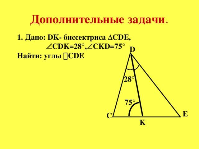 Дополнительные задачи . 1. Дано: DK- биссектриса ΔCDE,   CDK=28°,  CKD=75° Найти: углы  CDE D 28° 75° E C K