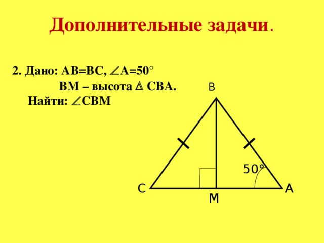 Дополнительные задачи . 2. Дано: AB=BC,  A=50°  BM – высота  CBA.  Найти:  CBM B 50° C A M