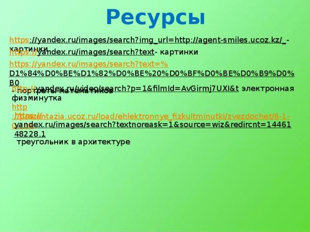 Ресурсы https ://yandex.ru/images/search?img_url=http://agent-smiles.ucoz.kz/_ - картинки https:// yandex.ru/images/search?text - картинки https://yandex.ru/images/search?text=% D1%84%D0%BE%D1%82%D0%BE%20%D0%BF%D0%BE%D0%B9%D0%B0  - портреты математиков http:// yandex.ru/video/search?p=1&filmId=AvGirmj7UXI&t  электронная физминутка http ://prezentazia.ucoz.ru/load/ehlektronnye_fizkultminutki/zvezdochet/6-1-0-106 https:// yandex.ru/images/search?textnoreask=1&source=wiz&redircnt=1446148228.1  треугольник в архитектуре
