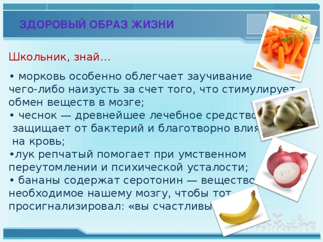 ЗДОРОВЫЙ ОБРАЗ ЖИЗНИ Школьник, знай… • морковь особенно облегчает заучивание чего-либо наизусть за счет того, что стимулирует обмен веществ в мозге; • чеснок — древнейшее лечебное средство —  защищает от бактерий и благотворно влияет  на кровь; • лук репчатый помогает при умственном переутомлении и психической усталости; • бананы содержат серотонин — вещество, необходимое нашему мозгу, чтобы тот просигнализировал: «вы счастливы».