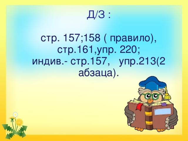 Д/З :   стр. 157;158 ( правило),  стр.161,упр. 220;  индив.- стр.157, упр.213(2 абзаца).