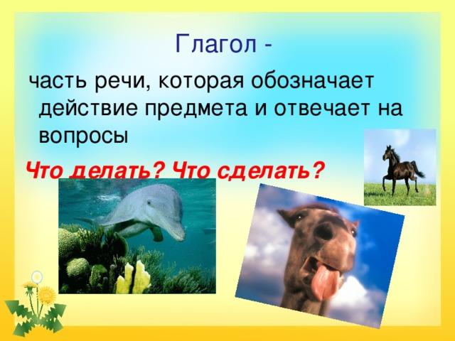 Глагол -  часть речи, которая обозначает действие предмета и отвечает на вопросы Что делать? Что  сделать?