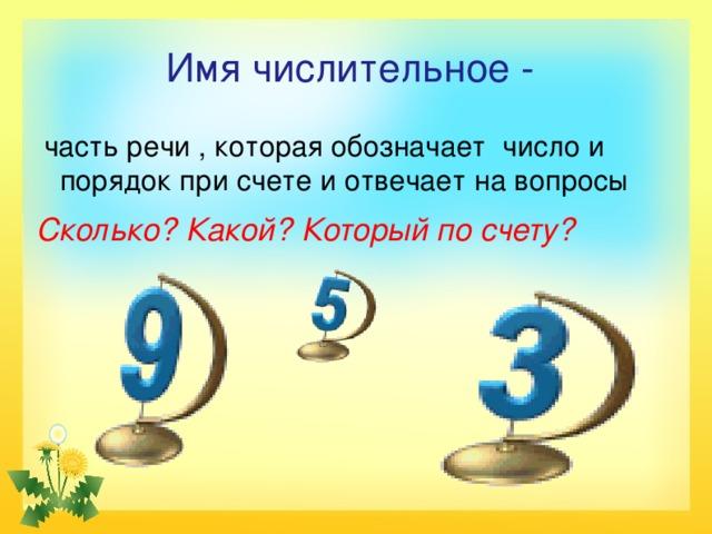 Имя числительное -  часть речи , которая обозначает число и порядок при счете и отвечает на вопросы Сколько? Какой? Который по счету?