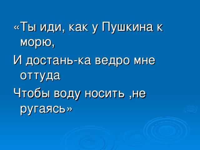«Ты иди, как у Пушкина к морю, И достань-ка ведро мне оттуда Чтобы воду носить ,не ругаясь»