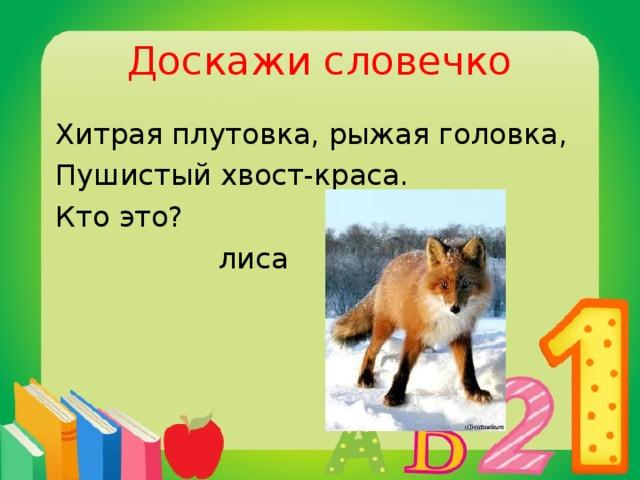 Доскажи словечко  Хитрая плутовка, рыжая головка,  Пушистый хвост-краса.  Кто это?  лиса
