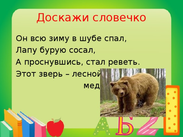 Доскажи словечко  Он всю зиму в шубе спал,  Лапу бурую сосал,  А проснувшись, стал реветь.  Этот зверь – лесной …  медведь
