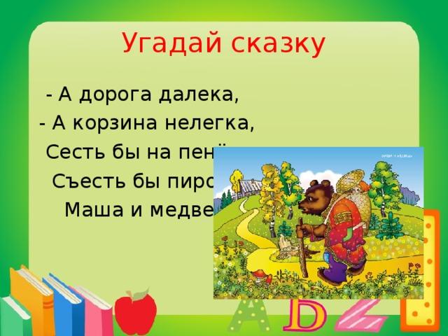 Угадай сказку  - А дорога далека,  - А корзина нелегка,  Сесть бы на пенёк,  Съесть бы пирожок.  Маша и медведь.
