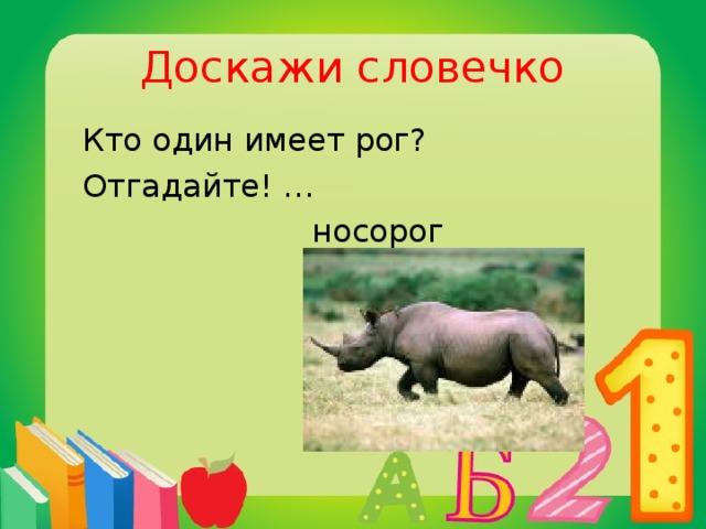 Доскажи словечко  Кто один имеет рог?  Отгадайте! …  носорог